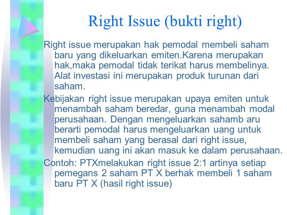 Right Issue (bukti right) Right issue merupakan hak pemodal membeli saham baru yang dikeluarkan emiten.Karena merupakan hak,maka pemodal tidak terikat harus membelinya.