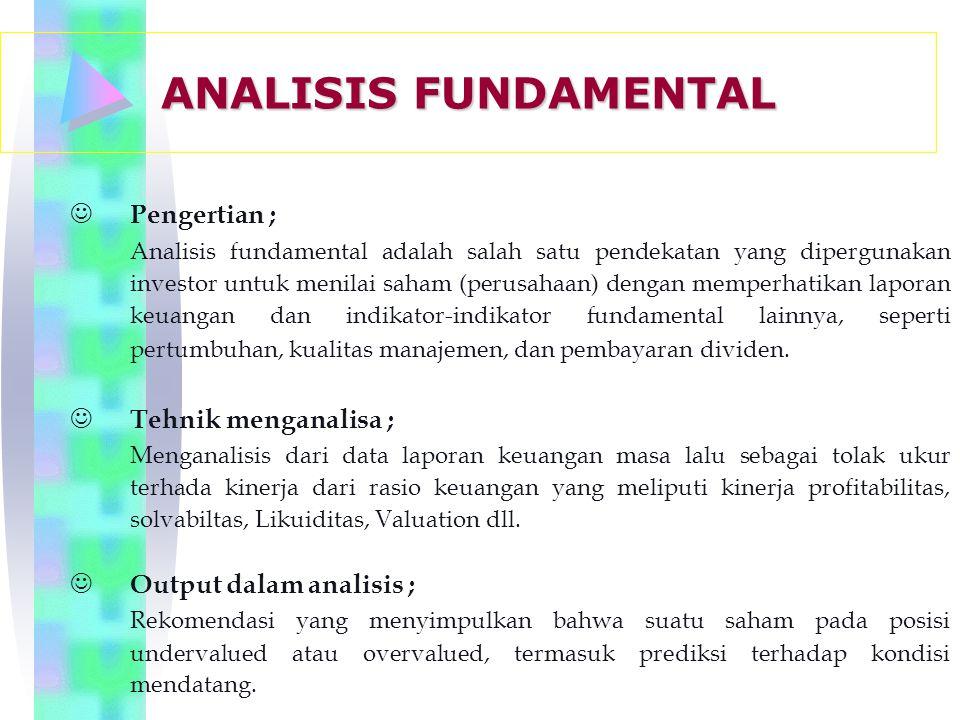 J Pengertian ; Analisis fundamental adalah salah satu pendekatan yang dipergunakan investor untuk menilai saham (perusahaan) dengan memperhatikan laporan keuangan dan indikator-indikator fundamental lainnya, seperti pertumbuhan, kualitas manajemen, dan pembayaran dividen.