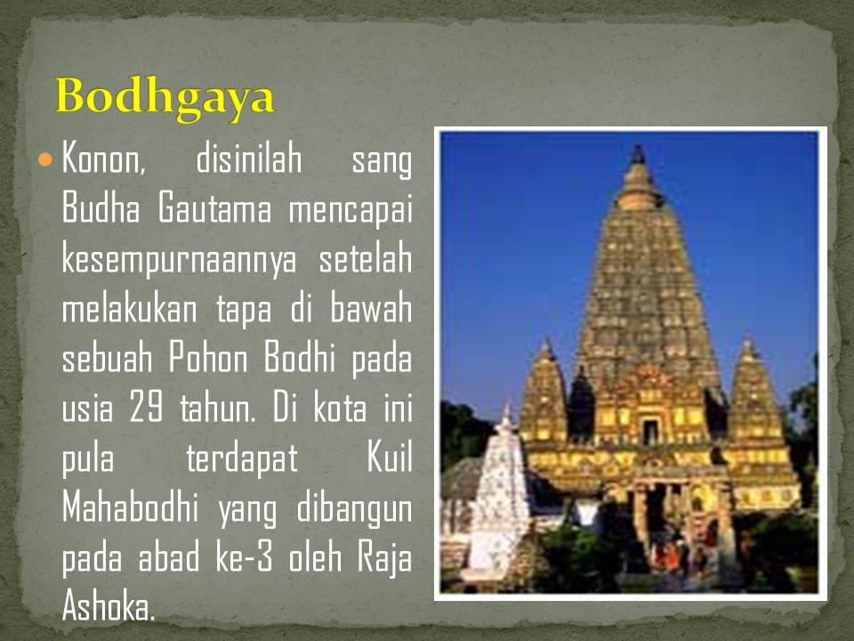 Konon, disinilah sang Budha Gautama mencapai kesempurnaannya setelah melakukan tapa di bawah sebuah Pohon Bodhi pada usia 29 tahun. Di kota ini pula t