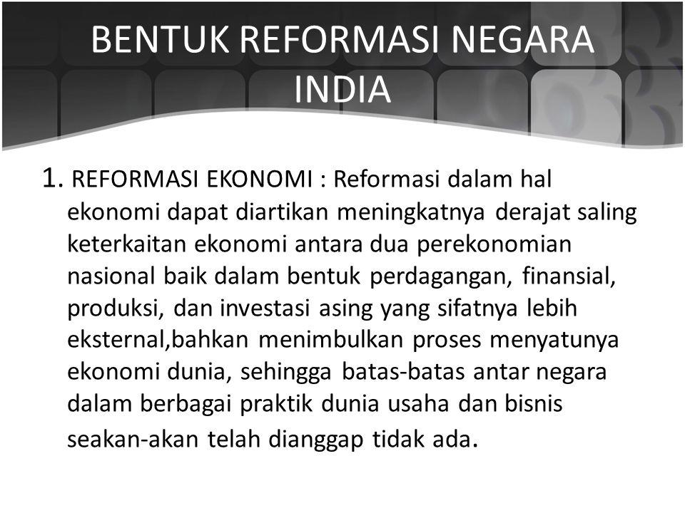 BENTUK REFORMASI NEGARA INDIA 1. REFORMASI EKONOMI : Reformasi dalam hal ekonomi dapat diartikan meningkatnya derajat saling keterkaitan ekonomi antar