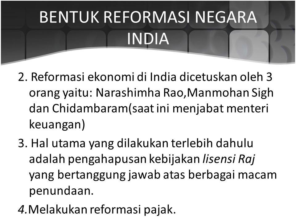 BENTUK REFORMASI NEGARA INDIA 2. Reformasi ekonomi di India dicetuskan oleh 3 orang yaitu: Narashimha Rao,Manmohan Sigh dan Chidambaram(saat ini menja