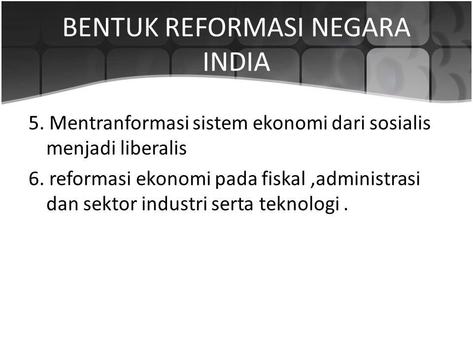 BENTUK REFORMASI NEGARA INDIA 5. Mentranformasi sistem ekonomi dari sosialis menjadi liberalis 6. reformasi ekonomi pada fiskal,administrasi dan sekto