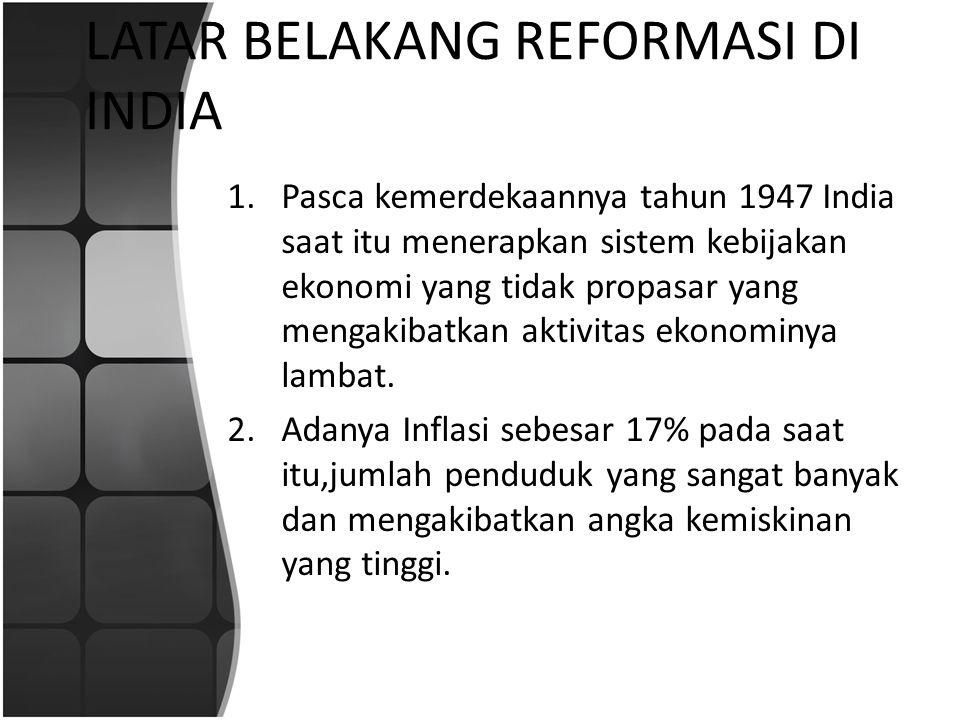 LATAR BELAKANG REFORMASI DI INDIA 1.Pasca kemerdekaannya tahun 1947 India saat itu menerapkan sistem kebijakan ekonomi yang tidak propasar yang mengak