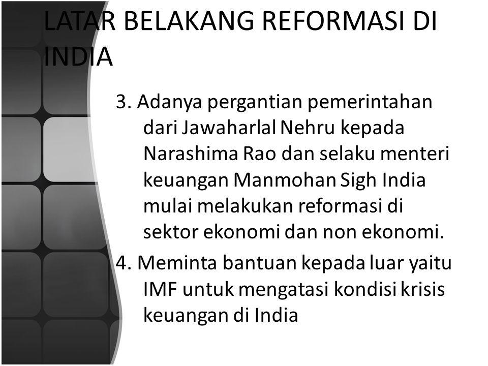 LATAR BELAKANG REFORMASI DI INDIA 3. Adanya pergantian pemerintahan dari Jawaharlal Nehru kepada Narashima Rao dan selaku menteri keuangan Manmohan Si