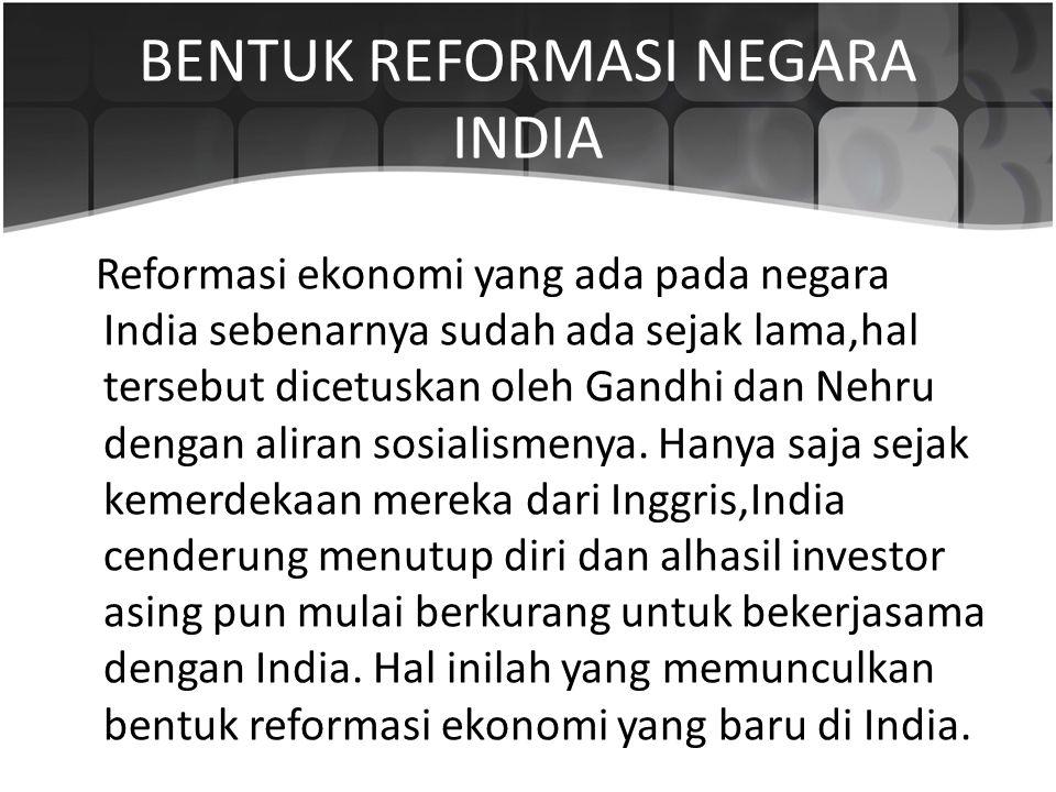 BENTUK REFORMASI NEGARA INDIA Reformasi ekonomi yang ada pada negara India sebenarnya sudah ada sejak lama,hal tersebut dicetuskan oleh Gandhi dan Neh