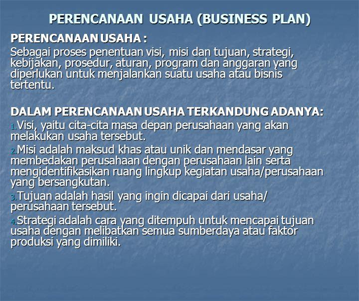 PERENCANAAN USAHA (BUSINESS PLAN) PERENCANAAN USAHA : Sebagai proses penentuan visi, misi dan tujuan, strategi, kebijakan, prosedur, aturan, program dan anggaran yang diperlukan untuk menjalankan suatu usaha atau bisnis tertentu.