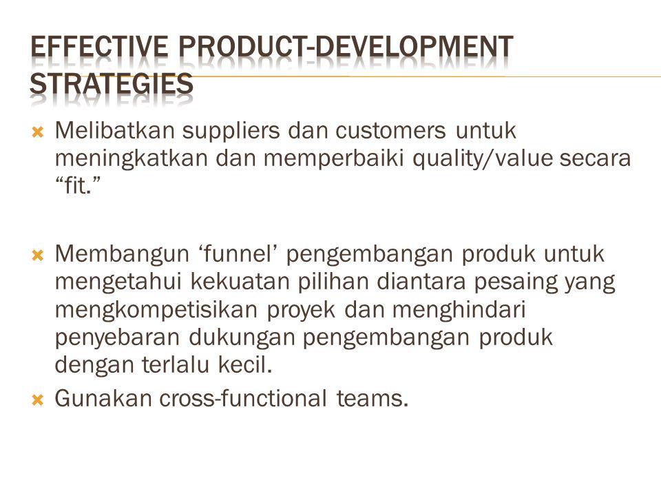  Melibatkan suppliers dan customers untuk meningkatkan dan memperbaiki quality/value secara fit.  Membangun 'funnel' pengembangan produk untuk mengetahui kekuatan pilihan diantara pesaing yang mengkompetisikan proyek dan menghindari penyebaran dukungan pengembangan produk dengan terlalu kecil.