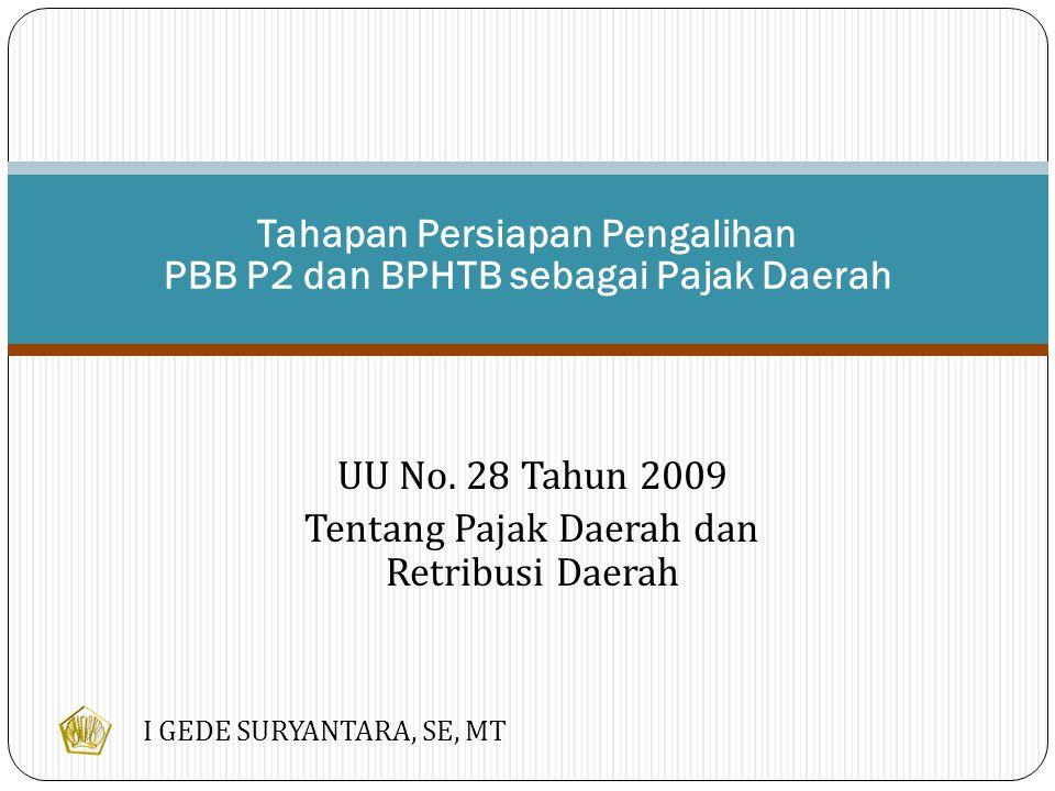 UU No. 28 Tahun 2009 Tentang Pajak Daerah dan Retribusi Daerah Tahapan Persiapan Pengalihan PBB P2 dan BPHTB sebagai Pajak Daerah I GEDE SURYANTARA, S