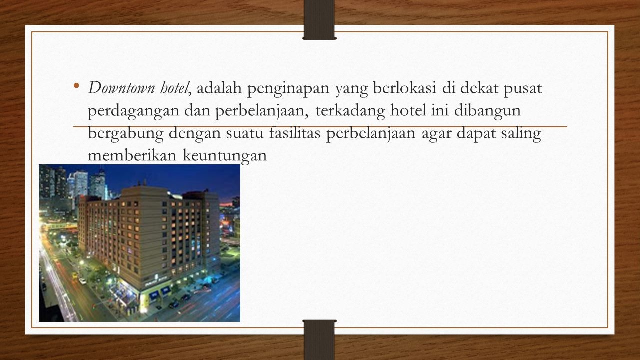 Downtown hotel, adalah penginapan yang berlokasi di dekat pusat perdagangan dan perbelanjaan, terkadang hotel ini dibangun bergabung dengan suatu fasi