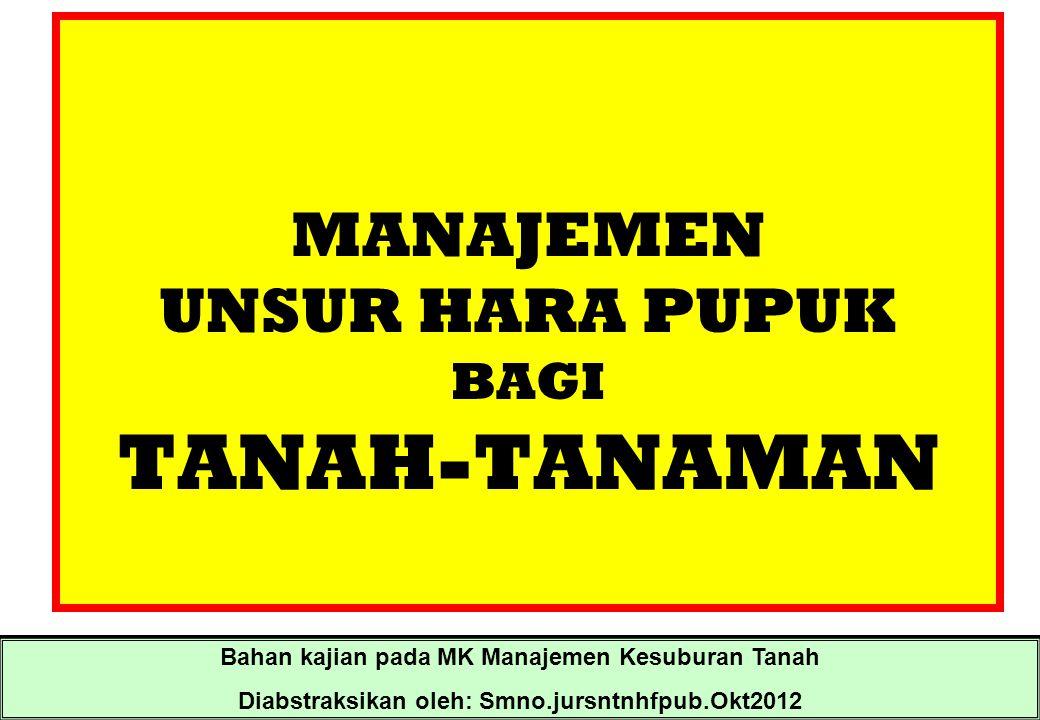 MANAJEMEN UNSUR HARA PUPUK BAGI TANAH-TANAMAN Bahan kajian pada MK Manajemen Kesuburan Tanah Diabstraksikan oleh: Smno.jursntnhfpub.Okt2012