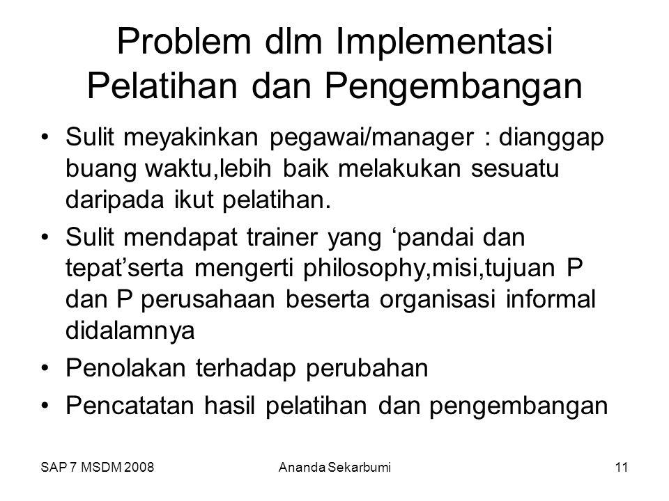 SAP 7 MSDM 2008Ananda Sekarbumi11 Problem dlm Implementasi Pelatihan dan Pengembangan Sulit meyakinkan pegawai/manager : dianggap buang waktu,lebih baik melakukan sesuatu daripada ikut pelatihan.