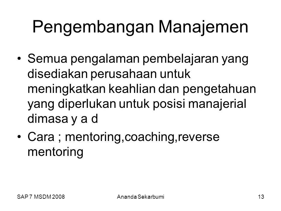 SAP 7 MSDM 2008Ananda Sekarbumi13 Pengembangan Manajemen Semua pengalaman pembelajaran yang disediakan perusahaan untuk meningkatkan keahlian dan pengetahuan yang diperlukan untuk posisi manajerial dimasa y a d Cara ; mentoring,coaching,reverse mentoring