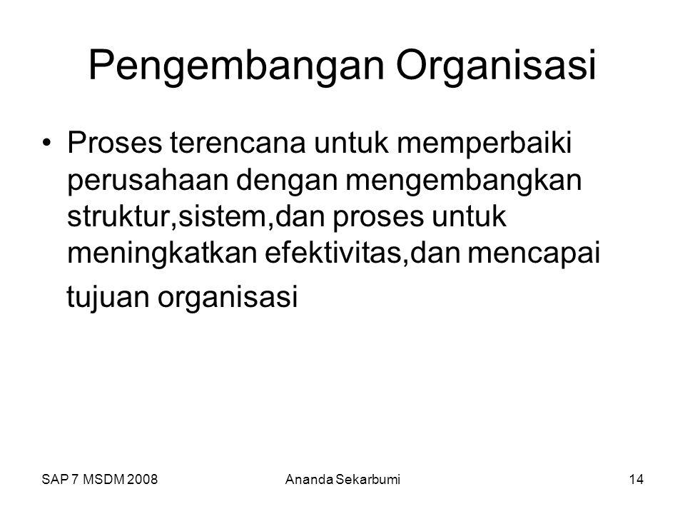 SAP 7 MSDM 2008Ananda Sekarbumi14 Pengembangan Organisasi Proses terencana untuk memperbaiki perusahaan dengan mengembangkan struktur,sistem,dan proses untuk meningkatkan efektivitas,dan mencapai tujuan organisasi