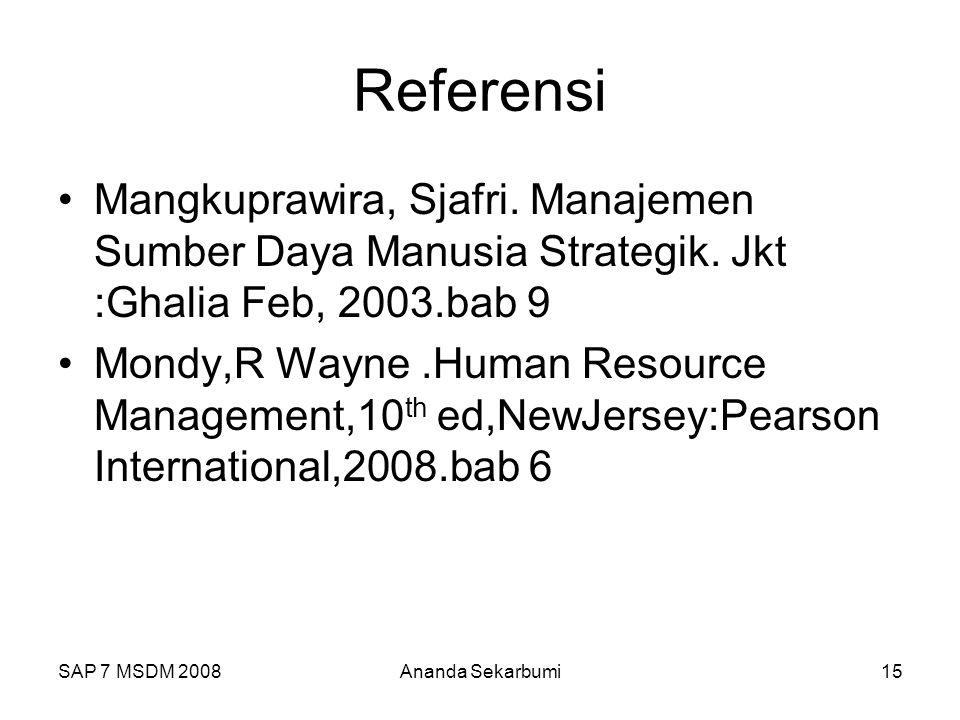 SAP 7 MSDM 2008Ananda Sekarbumi15 Referensi Mangkuprawira, Sjafri. Manajemen Sumber Daya Manusia Strategik. Jkt :Ghalia Feb, 2003.bab 9 Mondy,R Wayne.