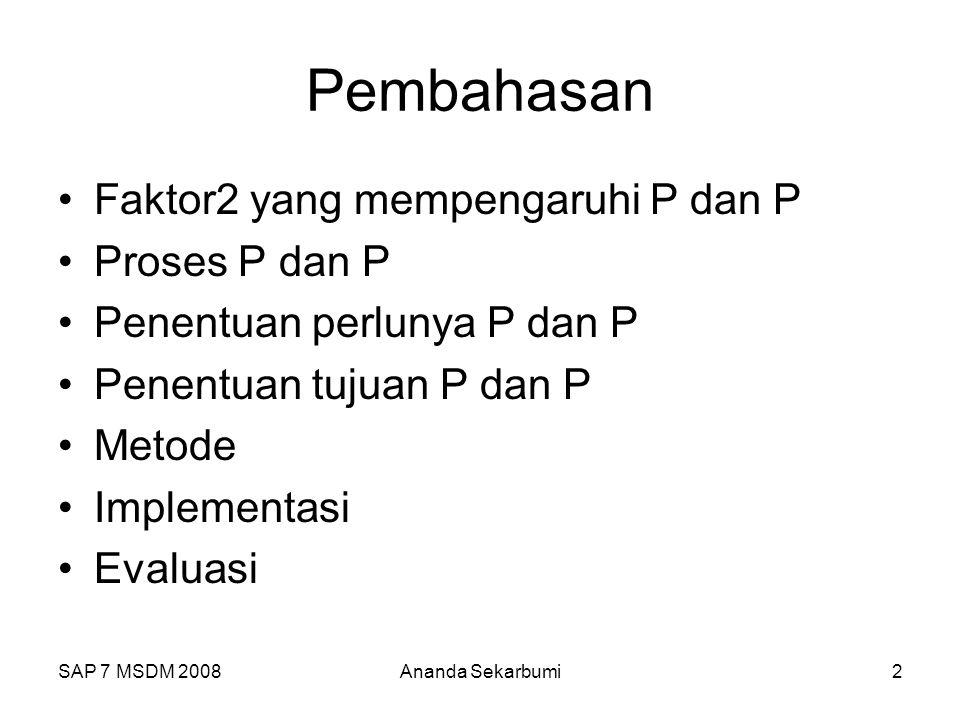 SAP 7 MSDM 2008Ananda Sekarbumi2 Pembahasan Faktor2 yang mempengaruhi P dan P Proses P dan P Penentuan perlunya P dan P Penentuan tujuan P dan P Metod