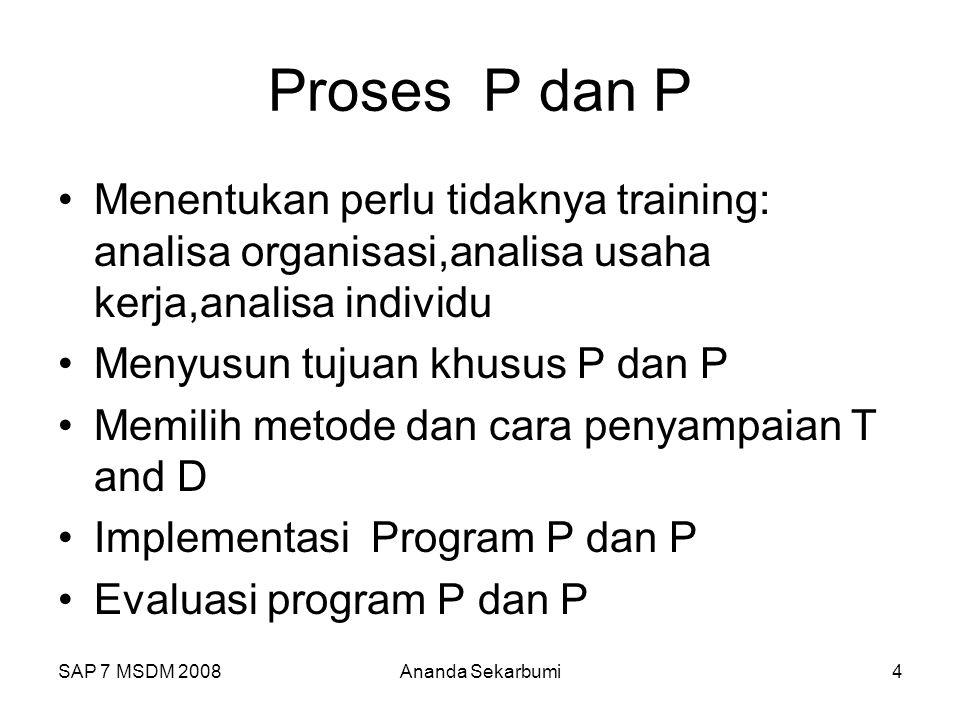 SAP 7 MSDM 2008Ananda Sekarbumi4 Proses P dan P Menentukan perlu tidaknya training: analisa organisasi,analisa usaha kerja,analisa individu Menyusun tujuan khusus P dan P Memilih metode dan cara penyampaian T and D Implementasi Program P dan P Evaluasi program P dan P