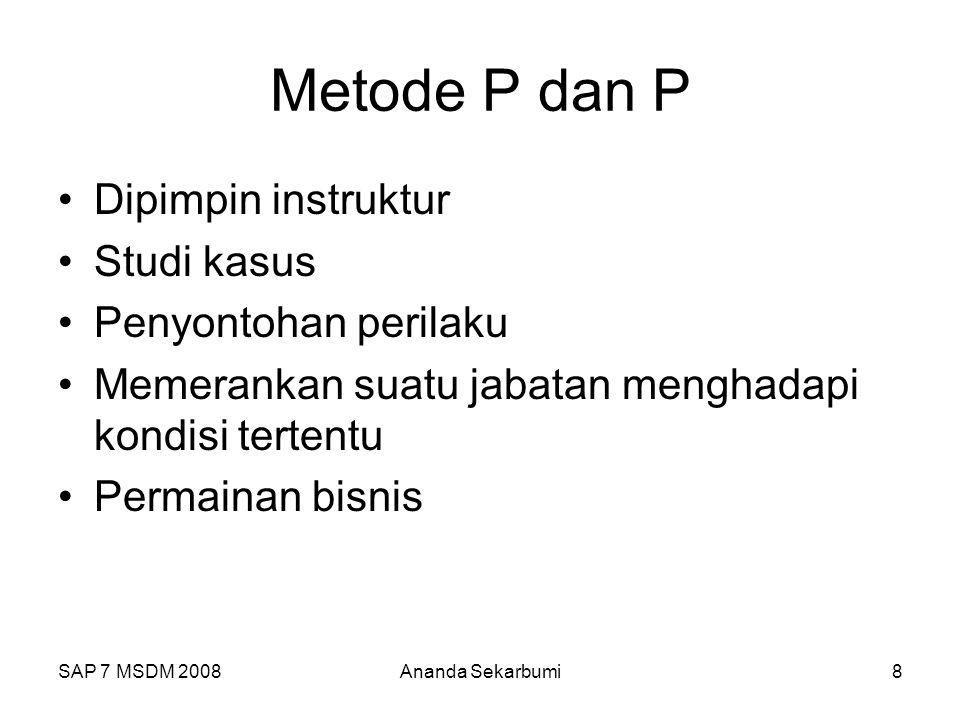 SAP 7 MSDM 2008Ananda Sekarbumi8 Metode P dan P Dipimpin instruktur Studi kasus Penyontohan perilaku Memerankan suatu jabatan menghadapi kondisi tertentu Permainan bisnis