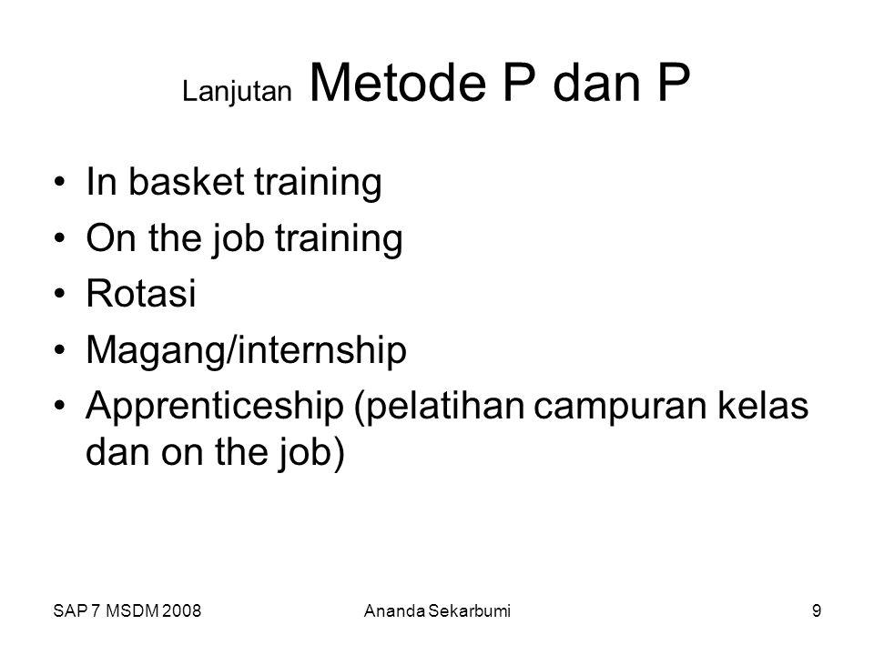 SAP 7 MSDM 2008Ananda Sekarbumi9 Lanjutan Metode P dan P In basket training On the job training Rotasi Magang/internship Apprenticeship (pelatihan campuran kelas dan on the job)