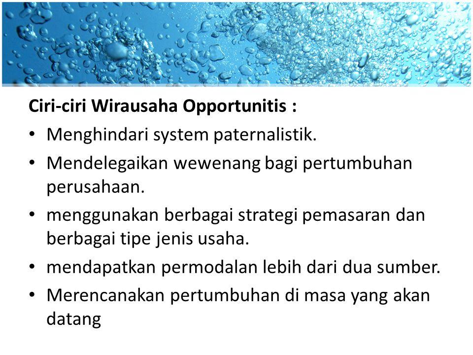 Ciri-ciri Wirausaha Opportunitis : Menghindari system paternalistik. Mendelegaikan wewenang bagi pertumbuhan perusahaan. menggunakan berbagai strategi