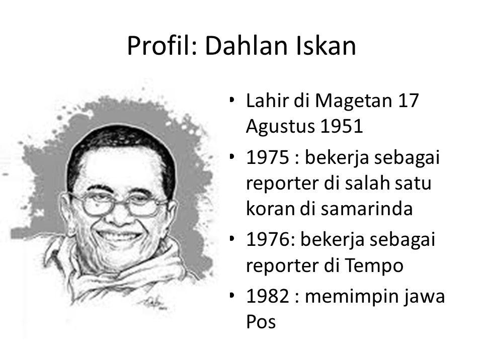 Profil: Dahlan Iskan Lahir di Magetan 17 Agustus 1951 1975 : bekerja sebagai reporter di salah satu koran di samarinda 1976: bekerja sebagai reporter di Tempo 1982 : memimpin jawa Pos
