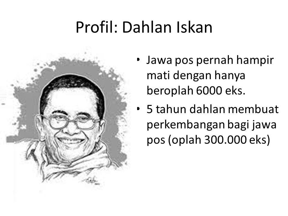 Profil: Dahlan Iskan Jawa pos pernah hampir mati dengan hanya beroplah 6000 eks. 5 tahun dahlan membuat perkembangan bagi jawa pos (oplah 300.000 eks)