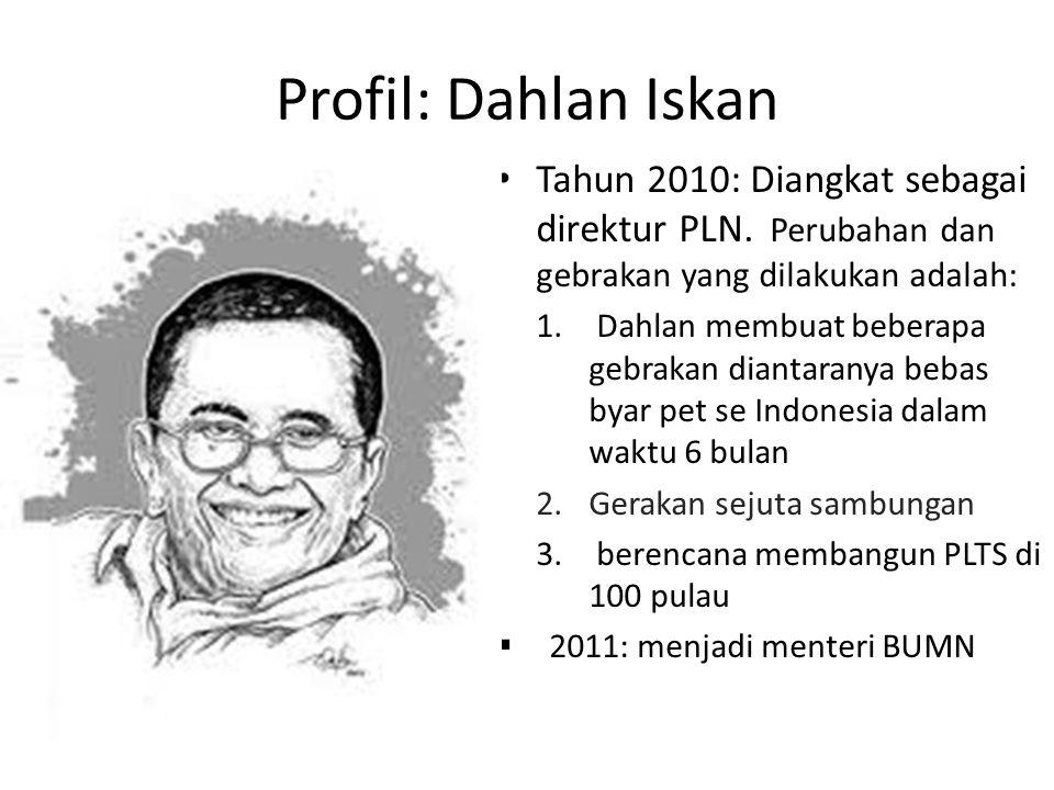 Profil: Dahlan Iskan Tahun 2010: Diangkat sebagai direktur PLN. Perubahan dan gebrakan yang dilakukan adalah: 1. Dahlan membuat beberapa gebrakan dian