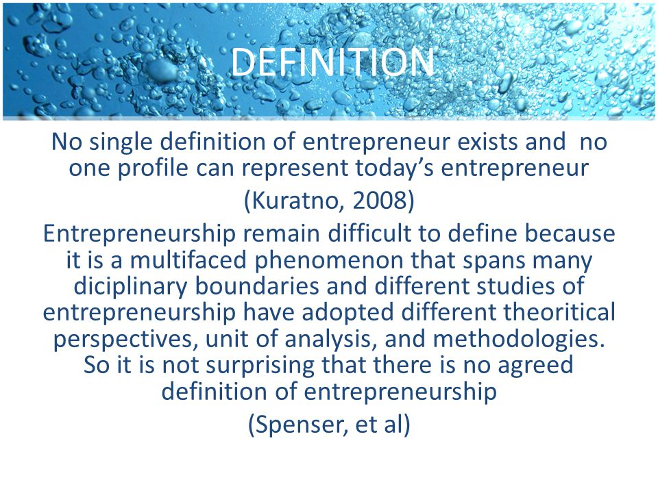 DEFINITION No single definition of entrepreneur exists and no one profile can represent today's entrepreneur (Kuratno, 2008) Entrepreneurship remain difficult to define because it is a multifaced phenomenon that spans many diciplinary boundaries and different studies of entrepreneurship have adopted different theoritical perspectives, unit of analysis, and methodologies.