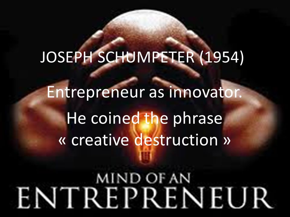 JOSEPH SCHUMPETER (1954) Entrepreneur as innovator. He coined the phrase « creative destruction »