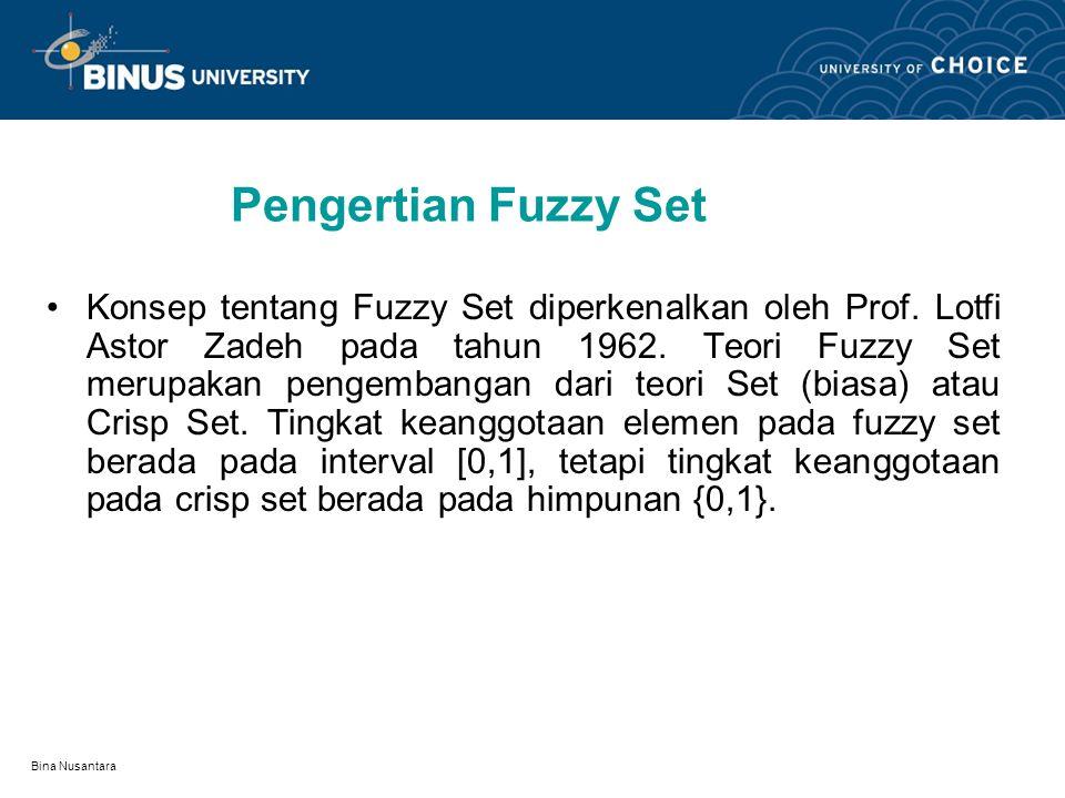 Bina Nusantara Support Fuzzy Set Support dari Fuzzy Set A pada universal set X adalah set yang terdiri dari elemen- elemen X yang memiliki derajat keanggotaan tidak sama dengan 0, support fuzzy set A disefinisikan sebagai berikut : Dari tabel fuzzy set usia maka kita peroleh support dari fuzzy set Bayi, Dewasa, Muda dan Tua adalah sebagai berikut: supp Tua = {20,30,40,50,60,70,80}