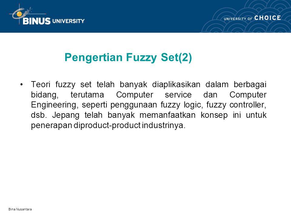 Bina Nusantara Pengertian Fuzzy Set(2) Teori fuzzy set telah banyak diaplikasikan dalam berbagai bidang, terutama Computer service dan Computer Engineering, seperti penggunaan fuzzy logic, fuzzy controller, dsb.