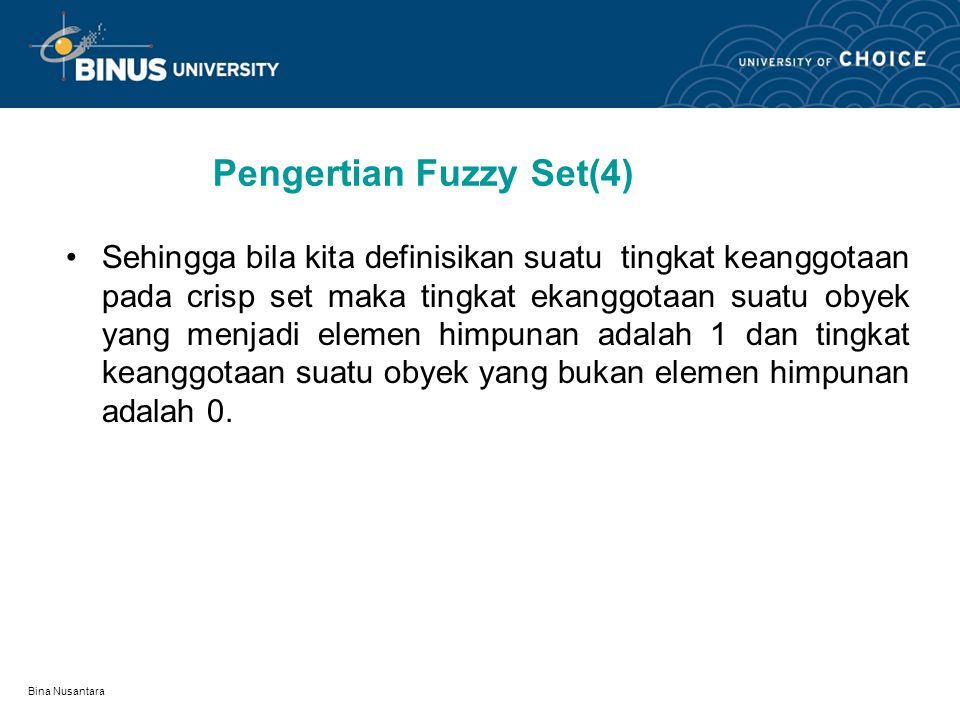Bina Nusantara Pengertian Fuzzy Set(4) Sehingga bila kita definisikan suatu tingkat keanggotaan pada crisp set maka tingkat ekanggotaan suatu obyek yang menjadi elemen himpunan adalah 1 dan tingkat keanggotaan suatu obyek yang bukan elemen himpunan adalah 0.