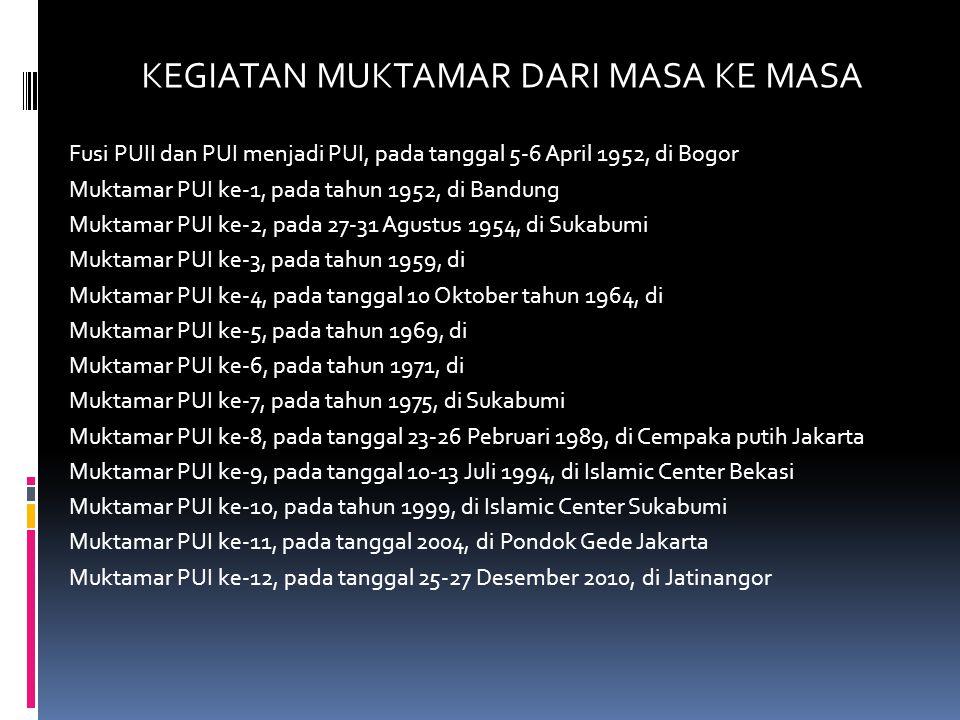 KEGIATAN MUKTAMAR DARI MASA KE MASA Fusi PUII dan PUI menjadi PUI, pada tanggal 5-6 April 1952, di Bogor Muktamar PUI ke-1, pada tahun 1952, di Bandung Muktamar PUI ke-2, pada 27-31 Agustus 1954, di Sukabumi Muktamar PUI ke-3, pada tahun 1959, di Muktamar PUI ke-4, pada tanggal 10 Oktober tahun 1964, di Muktamar PUI ke-5, pada tahun 1969, di Muktamar PUI ke-6, pada tahun 1971, di Muktamar PUI ke-7, pada tahun 1975, di Sukabumi Muktamar PUI ke-8, pada tanggal 23-26 Pebruari 1989, di Cempaka putih Jakarta Muktamar PUI ke-9, pada tanggal 10-13 Juli 1994, di Islamic Center Bekasi Muktamar PUI ke-10, pada tahun 1999, di Islamic Center Sukabumi Muktamar PUI ke-11, pada tanggal 2004, di Pondok Gede Jakarta Muktamar PUI ke-12, pada tanggal 25-27 Desember 2010, di Jatinangor