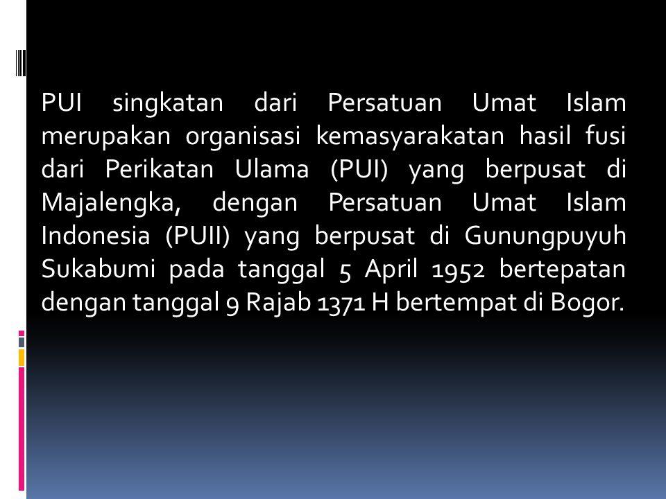 PUI singkatan dari Persatuan Umat Islam merupakan organisasi kemasyarakatan hasil fusi dari Perikatan Ulama (PUI) yang berpusat di Majalengka, dengan Persatuan Umat Islam Indonesia (PUII) yang berpusat di Gunungpuyuh Sukabumi pada tanggal 5 April 1952 bertepatan dengan tanggal 9 Rajab 1371 H bertempat di Bogor.