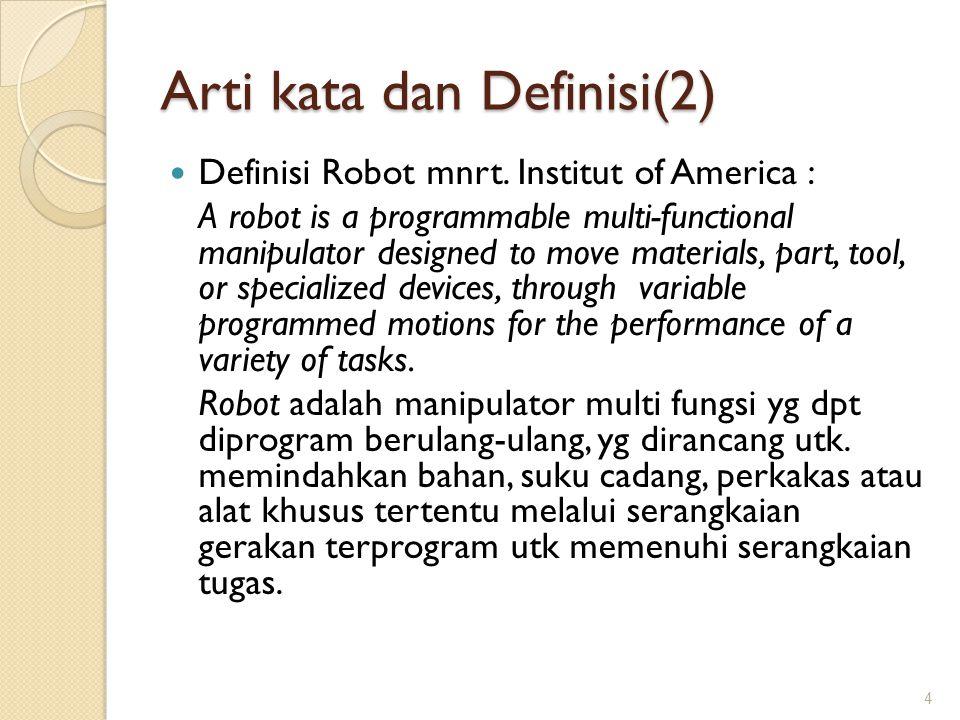 Arti kata dan Definisi(2) Definisi Robot mnrt. Institut of America : A robot is a programmable multi-functional manipulator designed to move materials