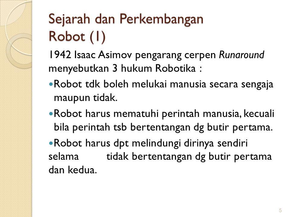 Sejarah dan Perkembangan Robot (1) 1942 Isaac Asimov pengarang cerpen Runaround menyebutkan 3 hukum Robotika : Robot tdk boleh melukai manusia secara