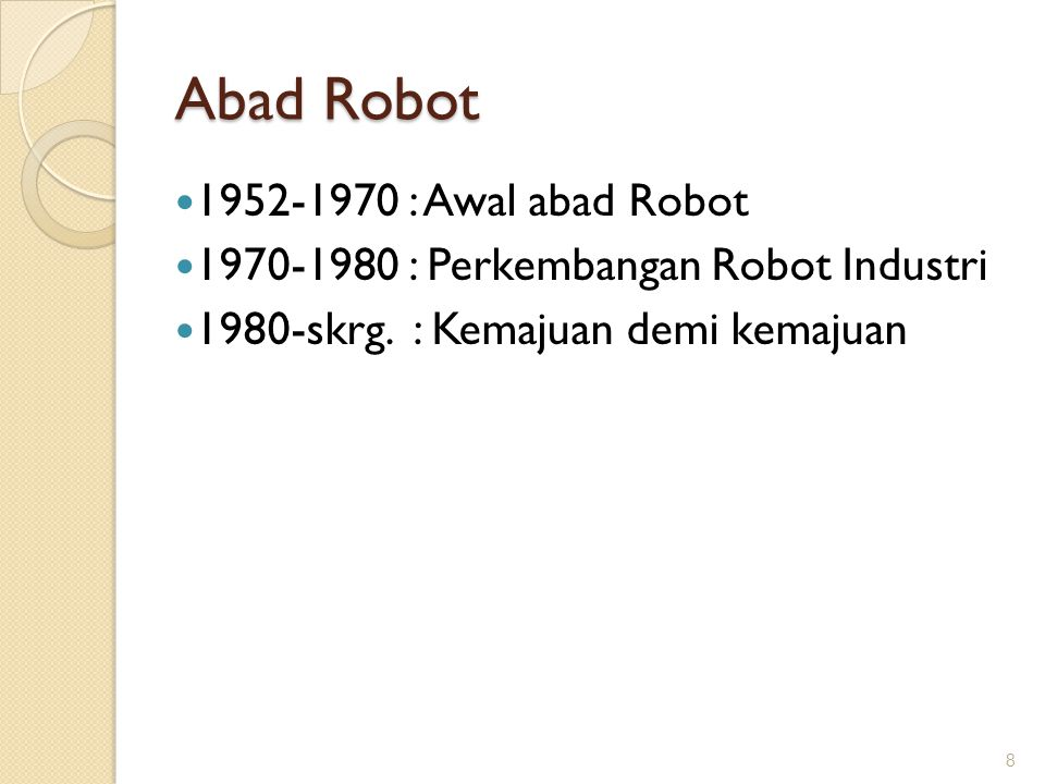 Abad Robot 1952-1970 : Awal abad Robot 1970-1980 : Perkembangan Robot Industri 1980-skrg. : Kemajuan demi kemajuan 8