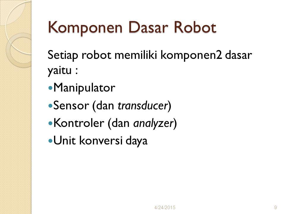Komponen Dasar Robot Setiap robot memiliki komponen2 dasar yaitu : Manipulator Sensor (dan transducer) Kontroler (dan analyzer) Unit konversi daya 4/2