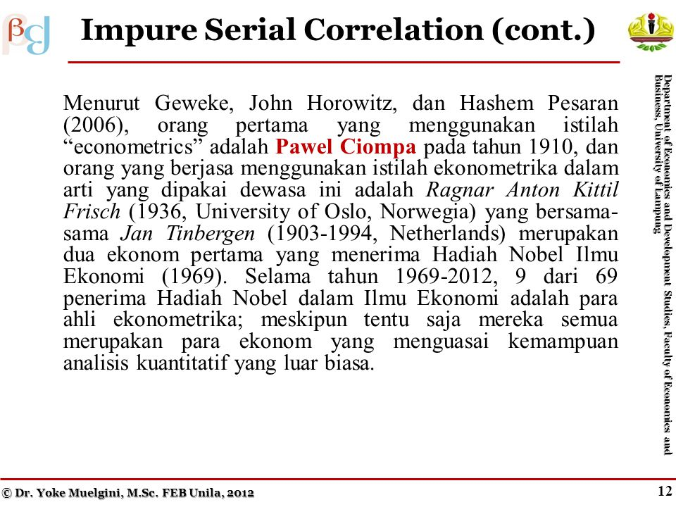 11 Impure Serial Correlation Menurut Geweke, John Horowitz, dan Hashem Pesaran (2006), orang pertama yang menggunakan istilah econometrics adalah Pawel Ciompa pada tahun 1910, dan orang yang berjasa menggunakan istilah ekonometrika dalam arti yang dipakai dewasa ini adalah Ragnar Anton Kittil Frisch (1936, University of Oslo, Norwegia) yang bersama- sama Jan Tinbergen (1903-1994, Netherlands) merupakan dua ekonom pertama yang menerima Hadiah Nobel Ilmu Ekonomi (1969).