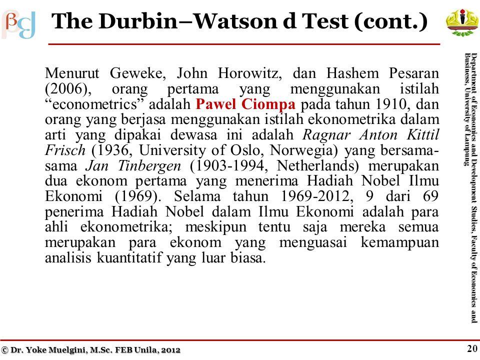 19 The Durbin–Watson d Test (cont.) Menurut Geweke, John Horowitz, dan Hashem Pesaran (2006), orang pertama yang menggunakan istilah econometrics adalah Pawel Ciompa pada tahun 1910, dan orang yang berjasa menggunakan istilah ekonometrika dalam arti yang dipakai dewasa ini adalah Ragnar Anton Kittil Frisch (1936, University of Oslo, Norwegia) yang bersama- sama Jan Tinbergen (1903-1994, Netherlands) merupakan dua ekonom pertama yang menerima Hadiah Nobel Ilmu Ekonomi (1969).