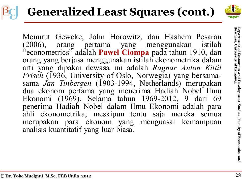 27 Generalized Least Squares (cont.) Menurut Geweke, John Horowitz, dan Hashem Pesaran (2006), orang pertama yang menggunakan istilah econometrics adalah Pawel Ciompa pada tahun 1910, dan orang yang berjasa menggunakan istilah ekonometrika dalam arti yang dipakai dewasa ini adalah Ragnar Anton Kittil Frisch (1936, University of Oslo, Norwegia) yang bersama- sama Jan Tinbergen (1903-1994, Netherlands) merupakan dua ekonom pertama yang menerima Hadiah Nobel Ilmu Ekonomi (1969).