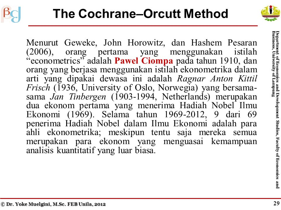 28 Generalized Least Squares (cont.) Menurut Geweke, John Horowitz, dan Hashem Pesaran (2006), orang pertama yang menggunakan istilah econometrics adalah Pawel Ciompa pada tahun 1910, dan orang yang berjasa menggunakan istilah ekonometrika dalam arti yang dipakai dewasa ini adalah Ragnar Anton Kittil Frisch (1936, University of Oslo, Norwegia) yang bersama- sama Jan Tinbergen (1903-1994, Netherlands) merupakan dua ekonom pertama yang menerima Hadiah Nobel Ilmu Ekonomi (1969).