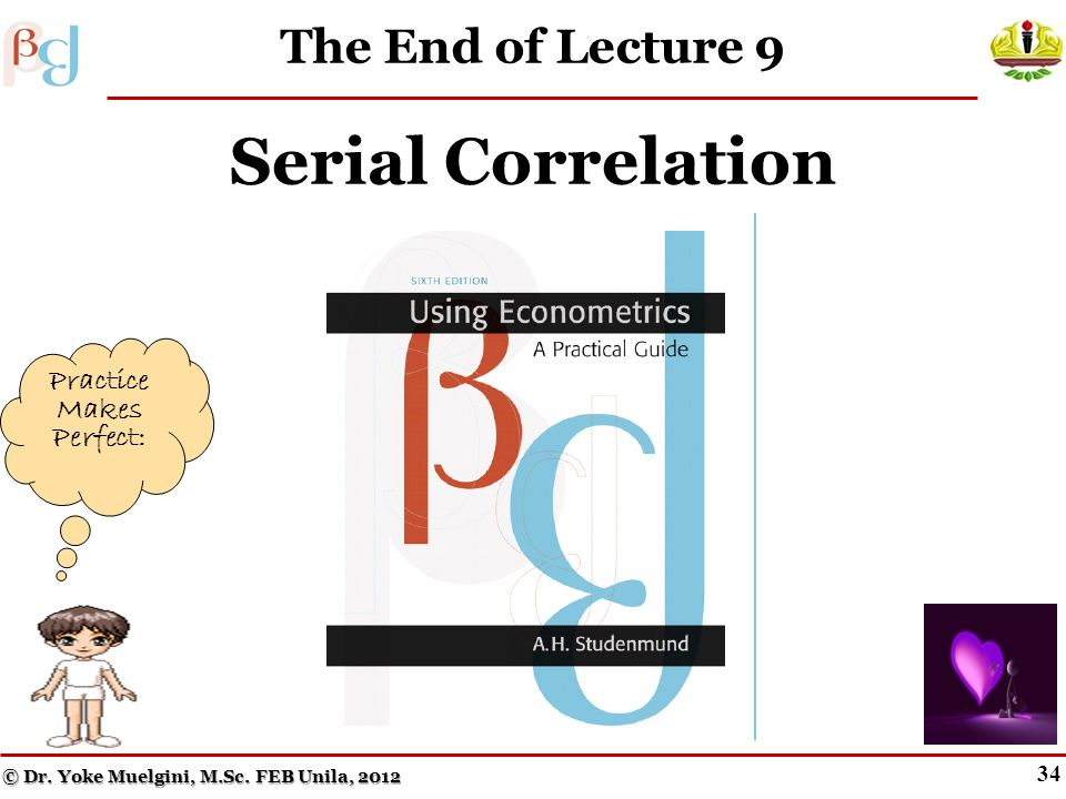 33 Key Terms from Chapter 9 Impure serial correlation First-order serial correlation First-order autocorrelation coefficient Durbin–Watson d statistic Generalized Least Squares (GLS) Positive serial correlation Newey–West standard errors © Dr.