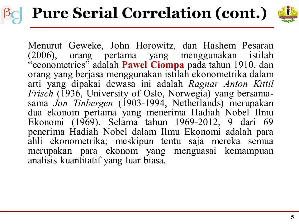 4 Pure Serial Correlation (cont.) Menurut Geweke, John Horowitz, dan Hashem Pesaran (2006), orang pertama yang menggunakan istilah econometrics adalah Pawel Ciompa pada tahun 1910, dan orang yang berjasa menggunakan istilah ekonometrika dalam arti yang dipakai dewasa ini adalah Ragnar Anton Kittil Frisch (1936, University of Oslo, Norwegia) yang bersama- sama Jan Tinbergen (1903-1994, Netherlands) merupakan dua ekonom pertama yang menerima Hadiah Nobel Ilmu Ekonomi (1969).