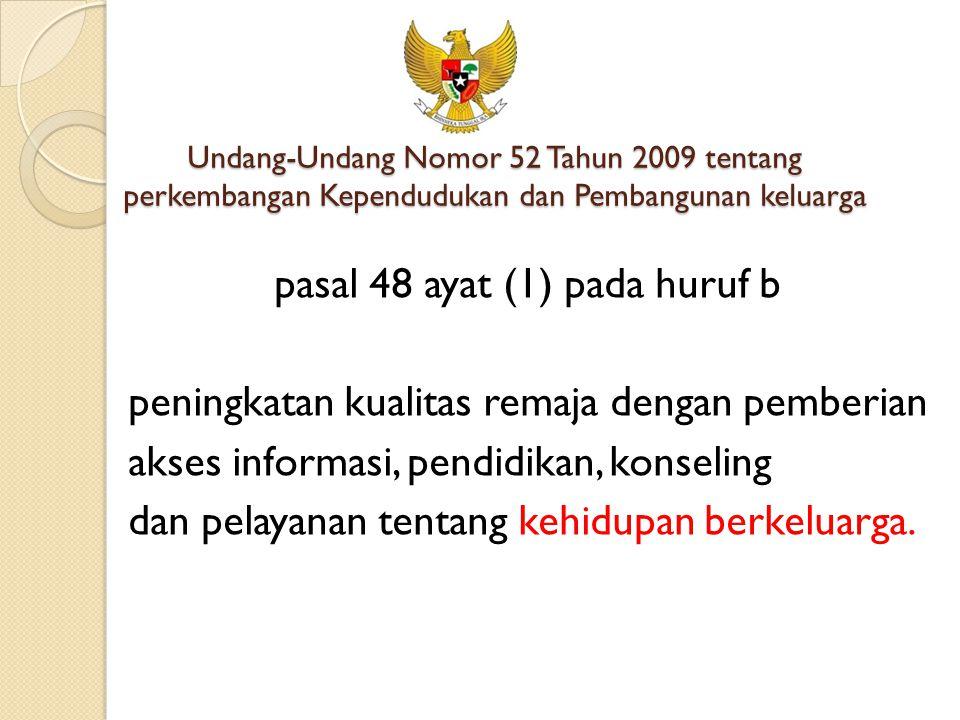 Undang-Undang Nomor 52 Tahun 2009 tentang perkembangan Kependudukan dan Pembangunan keluarga pasal 48 ayat (1) pada huruf b peningkatan kualitas remaj