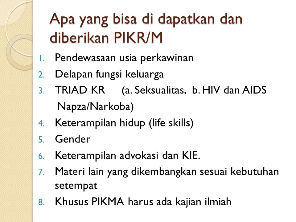 Apa yang bisa di dapatkan dan diberikan PIKR/M 1. Pendewasaan usia perkawinan 2. Delapan fungsi keluarga 3. TRIAD KR (a. Seksualitas, b. HIV dan AIDS