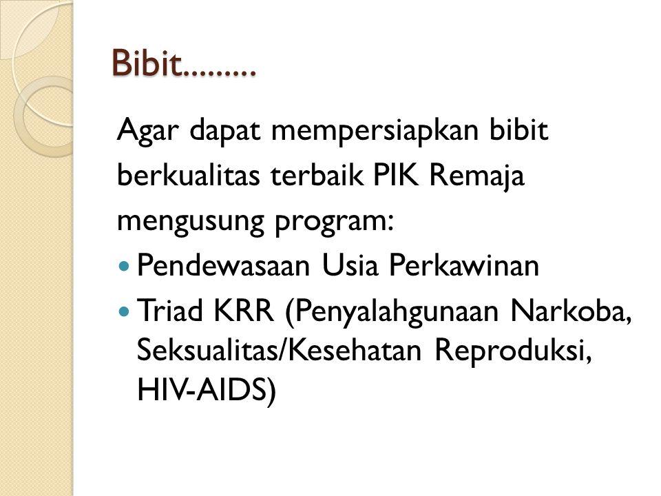 Bibit......... Agar dapat mempersiapkan bibit berkualitas terbaik PIK Remaja mengusung program: Pendewasaan Usia Perkawinan Triad KRR (Penyalahgunaan