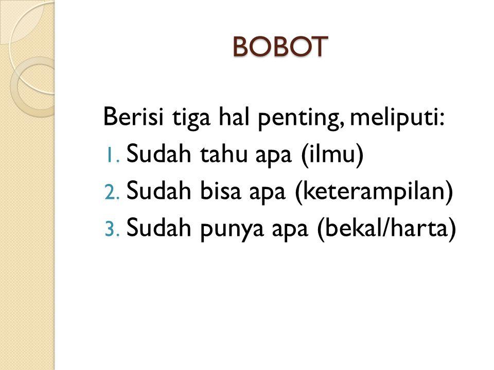 BOBOT Berisi tiga hal penting, meliputi: 1. Sudah tahu apa (ilmu) 2. Sudah bisa apa (keterampilan) 3. Sudah punya apa (bekal/harta)
