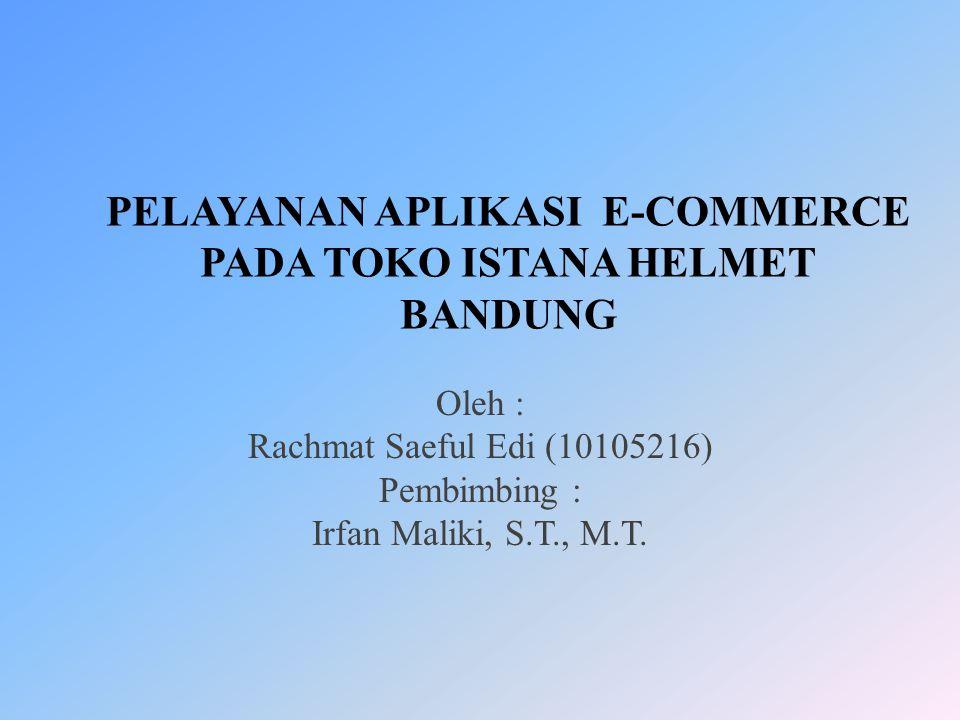 PELAYANAN APLIKASI E-COMMERCE PADA TOKO ISTANA HELMET BANDUNG Oleh : Rachmat Saeful Edi (10105216) Pembimbing : Irfan Maliki, S.T., M.T.