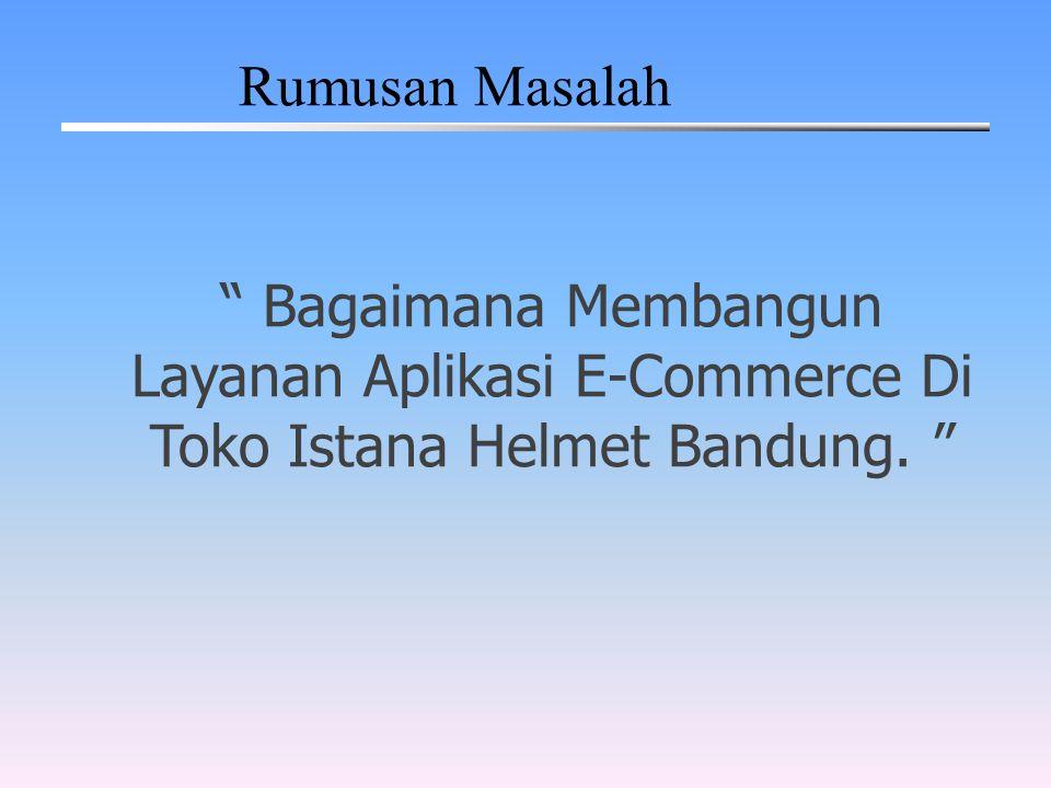 """"""" Bagaimana Membangun Layanan Aplikasi E-Commerce Di Toko Istana Helmet Bandung. """" Rumusan Masalah"""