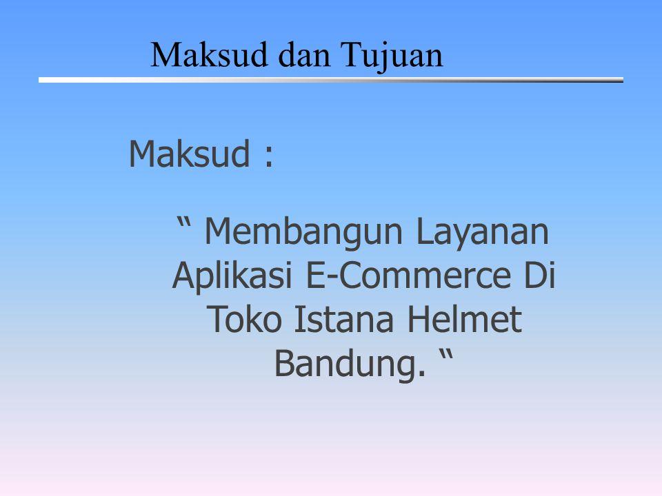 """Maksud dan Tujuan Maksud : """" Membangun Layanan Aplikasi E-Commerce Di Toko Istana Helmet Bandung. """""""